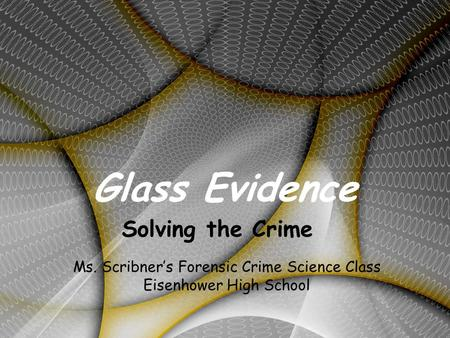 Glass Evidence Solving the Crime Ms. Scribner's Forensic Crime Science Class Eisenhower High School.