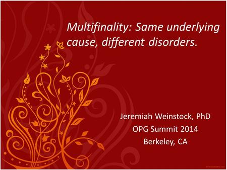 Multifinality: Same underlying cause, different disorders. Jeremiah Weinstock, PhD OPG Summit 2014 Berkeley, CA.