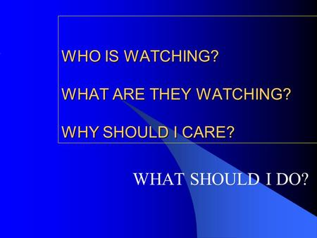 WHO IS WATCHING? WHAT ARE THEY WATCHING? WHY SHOULD I CARE? WHAT SHOULD I DO?