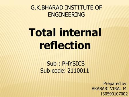 G.K.BHARAD INSTITUTE OF ENGINEERING Prepared by: AKABARI VIRAL M. 130590107002 Sub : PHYSICS Sub code: 2110011 <strong>Total</strong> <strong>internal</strong> <strong>reflection</strong>.