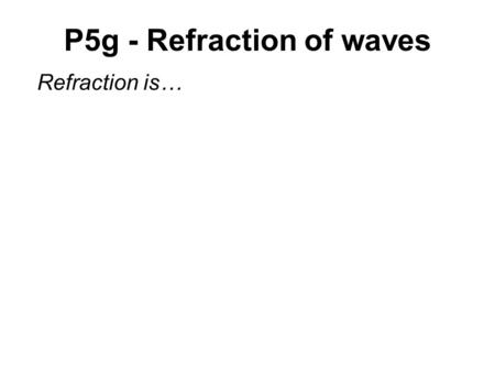 P5g - Refraction of waves Refraction is…. Refraction.