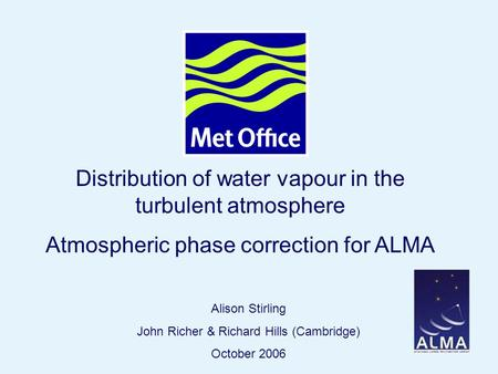 Page 1© Crown copyright Distribution of water vapour in the turbulent atmosphere Atmospheric phase correction for ALMA Alison Stirling John Richer & Richard.