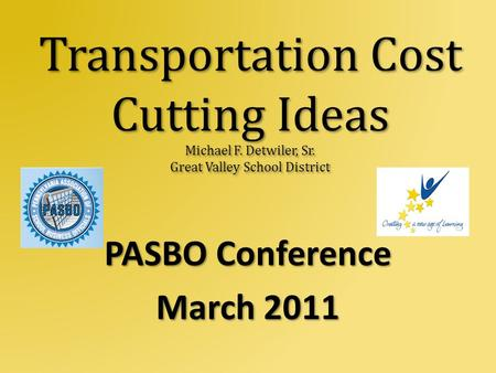 Transportation Cost Cutting Ideas Michael F. Detwiler, Sr. Great Valley School District PASBO Conference March 2011.