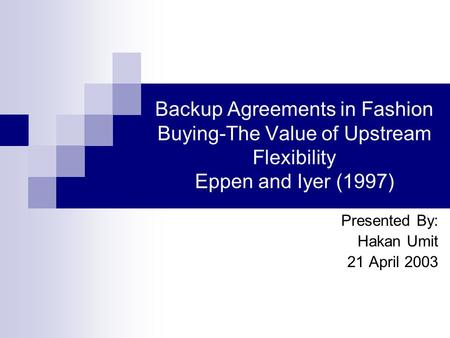 Backup Agreements in Fashion Buying-The Value of Upstream Flexibility Eppen and Iyer (1997) Presented By: Hakan Umit 21 April 2003.