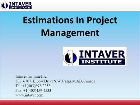 Estimations In Project Management Intaver Institute Inc. 303, 6707, Elbow Drive S.W, Calgary, AB, Canada Tel: +1(403)692-2252 Fax: +1(403)459-4533 www.intaver.com.
