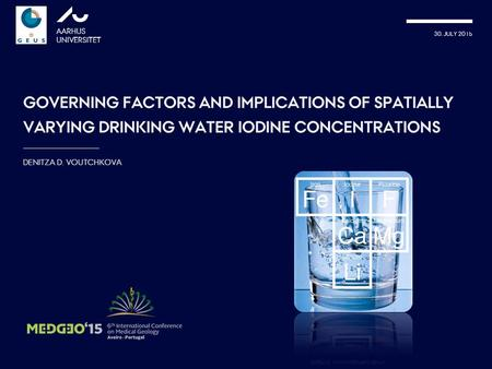 30. JULY 2015 AARHUS UNIVERSITET GOVERNING FACTORS AND IMPLICATIONS OF SPATIALLY VARYING DRINKING WATER IODINE CONCENTRATIONS DENITZA D. VOUTCHKOVA picture: