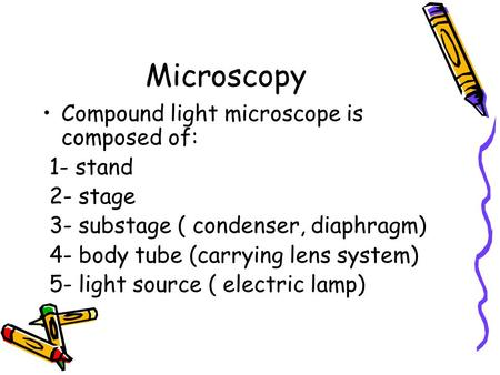 Microscopy Compound light microscope is composed of: 1- stand 2- stage 3- substage ( condenser, diaphragm) 4- body tube (carrying lens system) 5- light.