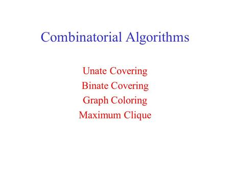 Combinatorial Algorithms Unate Covering Binate Covering Graph Coloring Maximum Clique.
