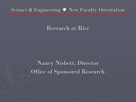 Science & Engineering  New Faculty Orientation Research at Rice Nancy Nisbett, Director Office of Sponsored Research.