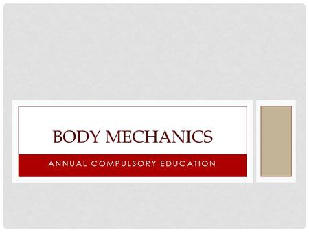 ANNUAL COMPULSORY EDUCATION BODY MECHANICS. LEARNING OBJECTIVES Be able to define body mechanics Increase your understanding of the importance of good.
