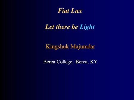 Fiat Lux Let there be Light Kingshuk Majumdar Berea College, Berea, KY.
