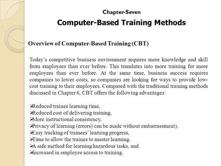 Chapter-Seven Computer-Based Training Methods Today's competitive business environment requires more knowledge and skill from employees than ever before.
