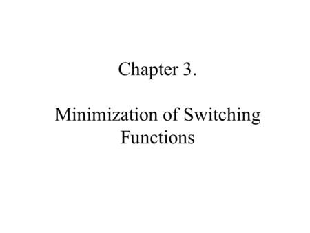 Chapter 3. Minimization of Switching Functions. Given a sw function f(x 1, x 2, …, x n ) and some cost criteria, find a representation of f which minimizes.