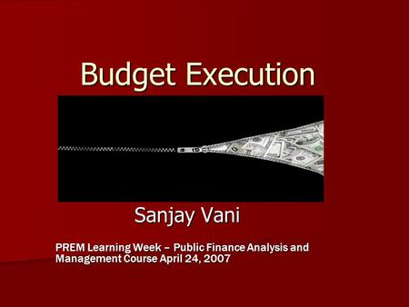 Budget Execution Sanjay Vani PREM Learning Week – Public Finance Analysis and Management Course April 24, 2007.