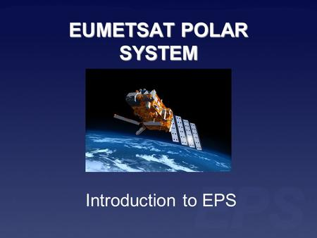 EUMETSAT POLAR SYSTEM Introduction to EPS. Series of three Meteorological Operational (Metop) satellites EPS program will take 14 years Metop satellites.