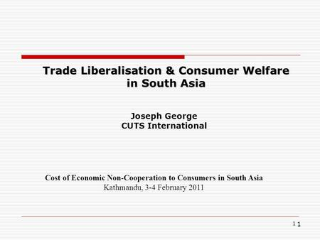1 1 Trade Liberalisation & Consumer Welfare in South Asia Cost of Economic Non-Cooperation to Consumers in South Asia Kathmandu, 3-4 February 2011 Joseph.