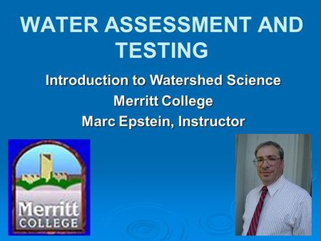 WATER ASSESSMENT <strong>AND</strong> TESTING Introduction to Watershed Science Merritt College Marc Epstein, Instructor.