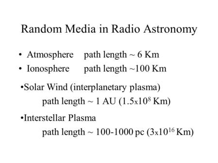 Random Media in Radio Astronomy Atmospherepath length ~ 6 Km Ionospherepath length ~100 Km Interstellar Plasma path length ~ 100-1000 pc (3 x 10 16 Km)