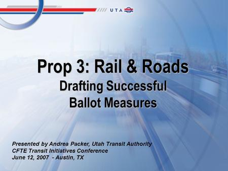 Prop 3: Rail & Roads Drafting Successful Ballot Measures Presented by Andrea Packer, Utah Transit Authority CFTE Transit Initiatives Conference June 12,