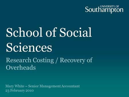 School of Social Sciences Research Costing / Recovery of Overheads Mary White – Senior Management Accountant 23 February 2010.