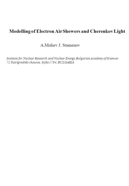 Modelling of Electron Air Showers and Cherenkov Light A.Mishev J. Stamenov Institute for Nuclear Research and Nuclear Energy Bulgarian Academy of Sciences.
