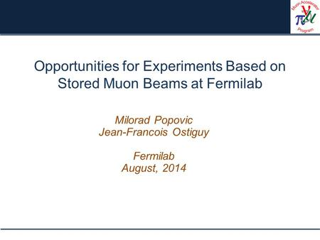Opportunities for Experiments Based on Stored Muon Beams at Fermilab Milorad Popovic Jean-Francois Ostiguy Fermilab August, 2014.