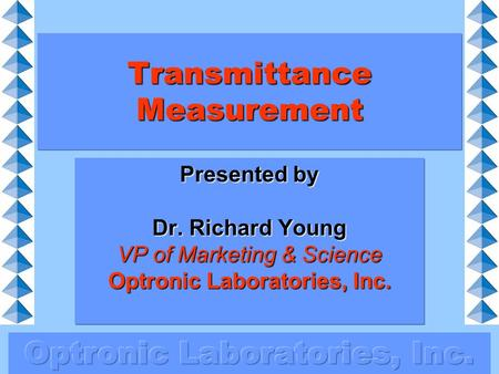 Transmittance Measurement Presented by Dr. Richard Young VP of Marketing & Science Optronic Laboratories, Inc.