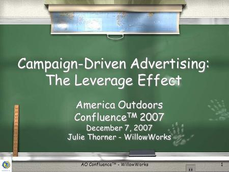 AO Confluence TM - WillowWorks1 Campaign-Driven Advertising: The Leverage Effect America Outdoors Confluence TM 2007 December 7, 2007 Julie Thorner - WillowWorks.