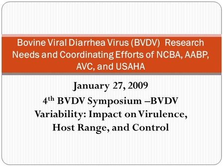 January 27, 2009 4 th BVDV Symposium –BVDV Variability: Impact on Virulence, Host Range, and Control Bovine Viral Diarrhea Virus (BVDV) Research Needs.