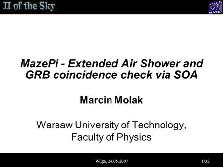 Wilga, 24.05.20071/32 MazePi - Extended Air Shower and GRB coincidence check via SOA Marcin Molak Warsaw University of Technology, Faculty of Physics.