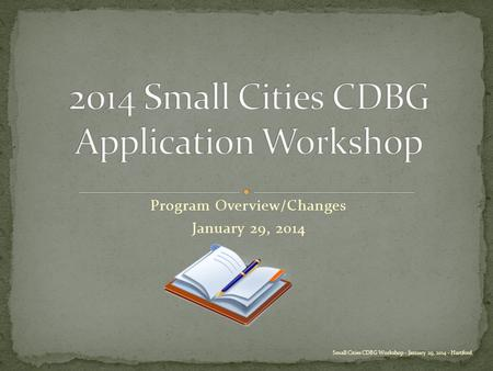 Program Overview/Changes January 29, 2014 Small Cities CDBG Workshop - January 29, 2014 - Hartford.