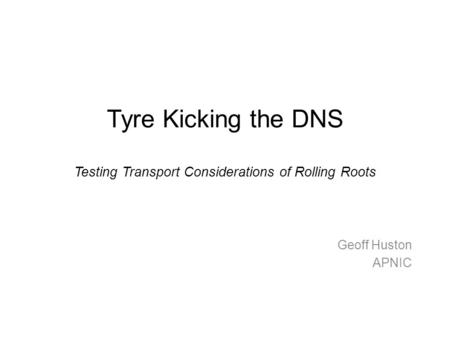Tyre Kicking the DNS Testing Transport Considerations of Rolling Roots Geoff Huston APNIC.