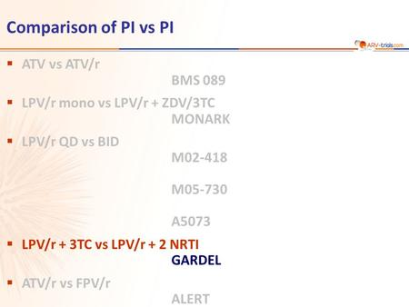 Comparison of PI vs PI  ATV vs ATV/r BMS 089  LPV/r mono vs LPV/r + ZDV/3TC MONARK  LPV/r QD vs BID M02-418 M05-730 A5073  LPV/r + 3TC vs LPV/r + 2.
