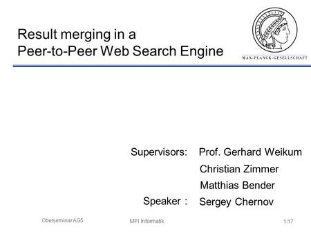 MPI Informatik 1/17 Oberseminar AG5 Result merging in a Peer-to-Peer Web Search Engine Supervisors: Speaker : Sergey Chernov Prof. Gerhard Weikum Christian.