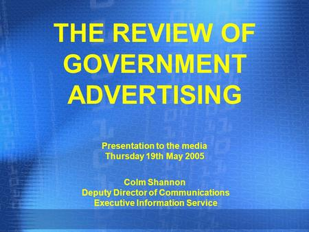 THE REVIEW OF GOVERNMENT ADVERTISING Presentation to the media Thursday 19th May 2005 Colm Shannon Deputy Director of Communications Executive Information.