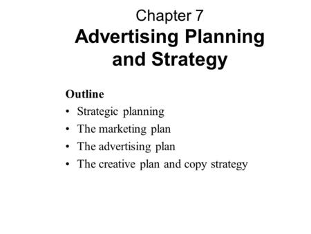 Outline Strategic planning The marketing plan The advertising plan The creative plan and copy strategy Chapter 7 Advertising Planning and Strategy.