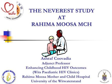 THE NEVEREST STUDY AT RAHIMA MOOSA MCH Ashraf Coovadia Adjunct Professor Enhancing Childhood HIV Outcomes (Wits Paediatric HIV Clinics) Rahima Moosa Mother.