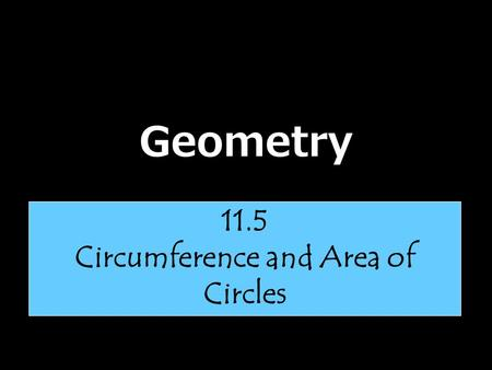Geometry 11.5 Circumference and Area of Circles. Let's talk about Pi……… Pi is the ratio of the circumference of a circle to its diameter. The symbol for.