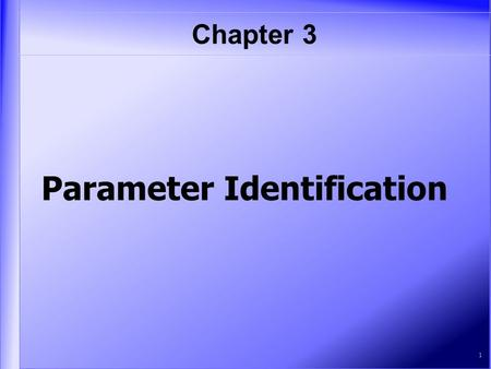 Chapter 3 1 Parameter Identification. Table of Contents   O ne-Parameter Case TT wo Parameters PP ersistence of Excitation and SS ufficiently.