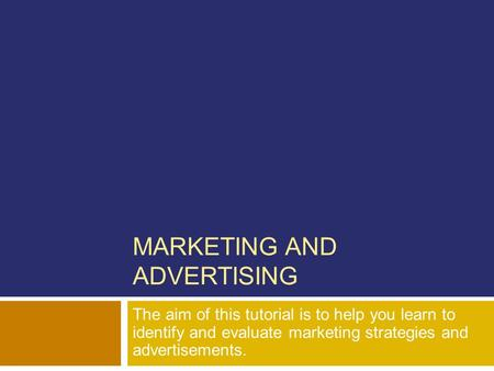 MARKETING AND ADVERTISING The aim of this tutorial is to help you learn to identify and evaluate marketing strategies and advertisements.
