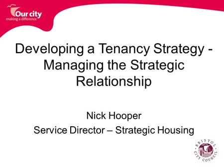 Developing a Tenancy Strategy - Managing the Strategic Relationship Nick Hooper Service Director – Strategic Housing.