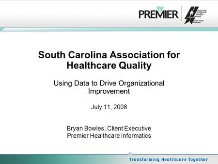 South Carolina Association for Healthcare Quality Using Data to Drive Organizational Improvement July 11, 2008 Bryan Bowles, Client Executive Premier Healthcare.