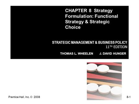 Prentice Hall, Inc. © 20088-1 STRATEGIC MANAGEMENT & BUSINESS POLICY 11 TH EDITION THOMAS L. WHEELEN J. DAVID HUNGER CHAPTER 8 Strategy Formulation: Functional.