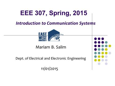 EEE 307, Spring, 2015 Introduction to Communication Systems Mariam B. Salim Dept. of Electrical and Electronic Engineering 11/01/2015.