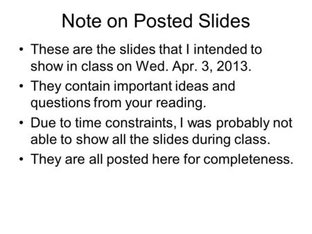 Note on Posted Slides These are the slides that I intended to show in class on Wed. Apr. 3, 2013. They contain important ideas and questions from your.