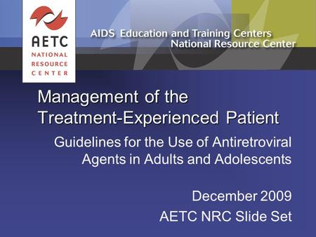Management of the Treatment-Experienced Patient Guidelines for the Use of Antiretroviral Agents in Adults and Adolescents December 2009 AETC NRC Slide.