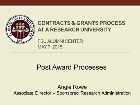 CONTRACTS & GRANTS PROCESS AT A RESEARCH UNIVERSITY FSU ALUMNI CENTER MAY 7, 2015 Post Award Processes Angie Rowe Associate Director – Sponsored Research.