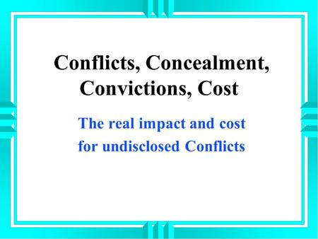 Conflicts, Concealment, Convictions, Cost The real impact and cost for undisclosed Conflicts.