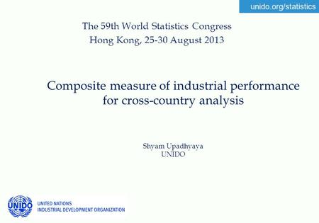 Unido.org/statistics Composite measure of industrial performance for cross-country analysis Shyam Upadhyaya UNIDO The 59th World Statistics Congress Hong.