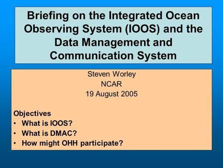 Briefing on the Integrated Ocean Observing System (IOOS) and the Data Management and Communication System Steven Worley NCAR 19 August 2005 Objectives.